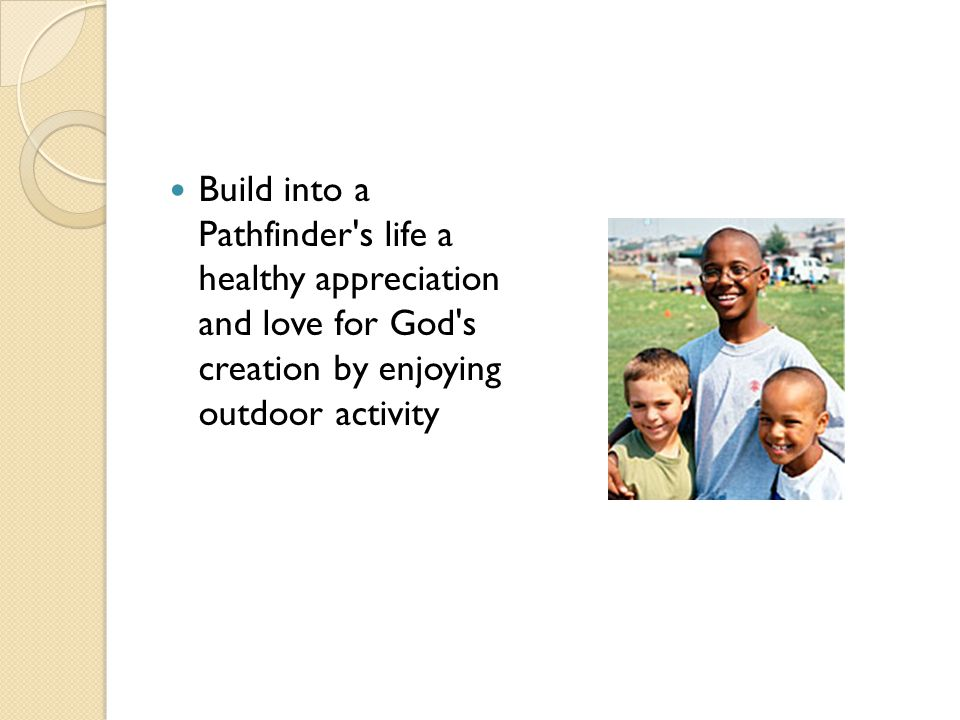 Build into a Pathfinder s life a healthy appreciation and love for God s creation by enjoying outdoor activity