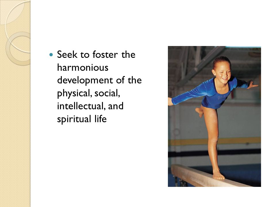 Seek to foster the harmonious development of the physical, social, intellectual, and spiritual life
