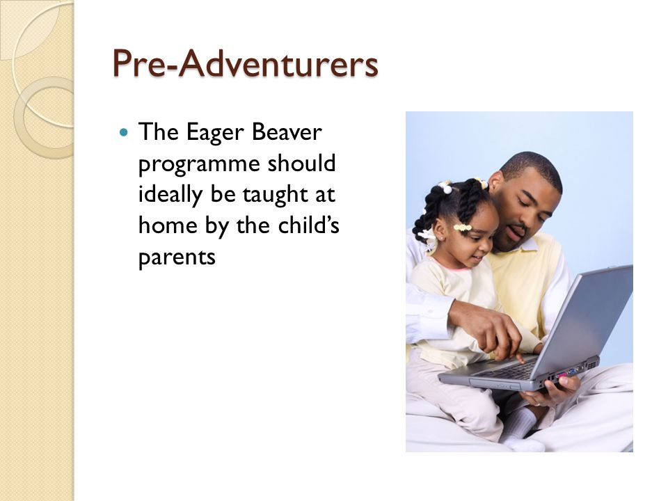 Pre-Adventurers The Eager Beaver programme should ideally be taught at home by the child's parents.