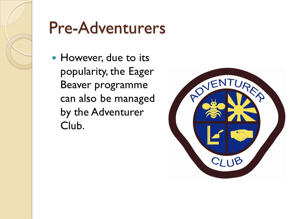 Pre-Adventurers However, due to its popularity, the Eager Beaver programme can also be managed by the Adventurer Club.