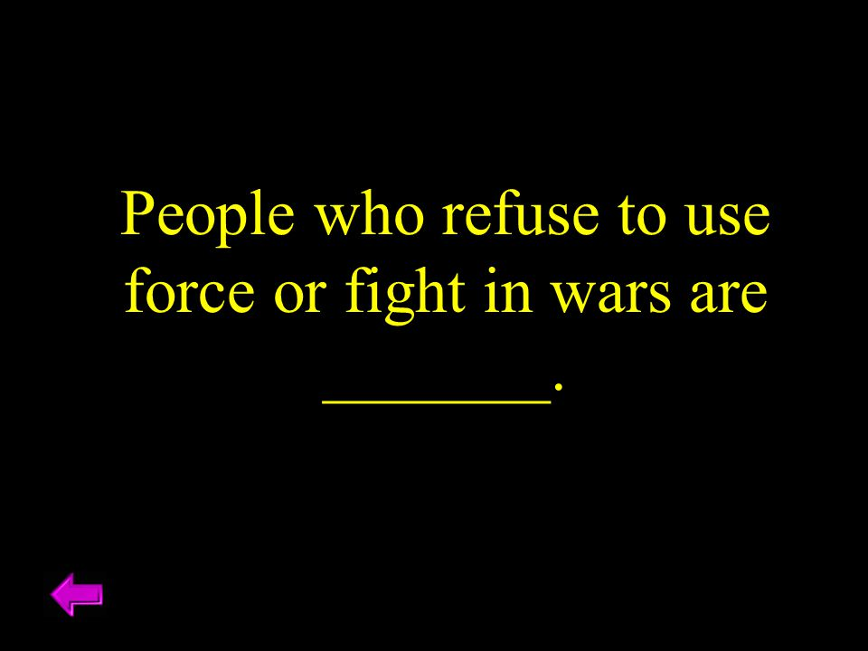 People who refuse to use force or fight in wars are _______.