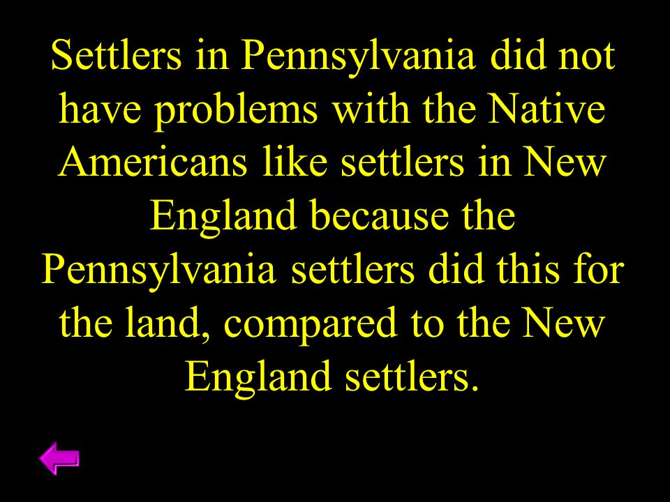 Settlers in Pennsylvania did not have problems with the Native Americans like settlers in New England because the Pennsylvania settlers did this for the land, compared to the New