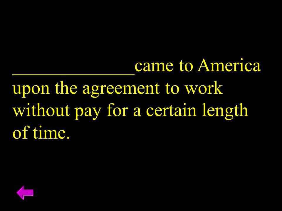 _____________came to America upon the agreement to work without pay for a certain length of time.