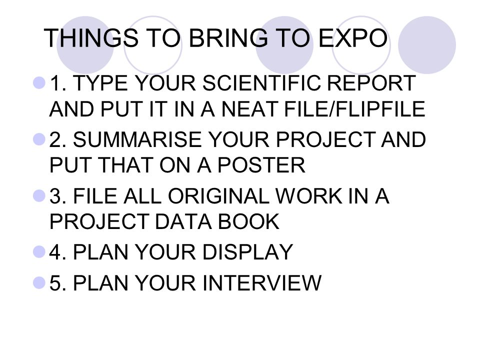 THINGS TO BRING TO EXPO 1. TYPE YOUR SCIENTIFIC REPORT AND PUT IT IN A NEAT FILE/FLIPFILE. 2. SUMMARISE YOUR PROJECT AND PUT THAT ON A POSTER.