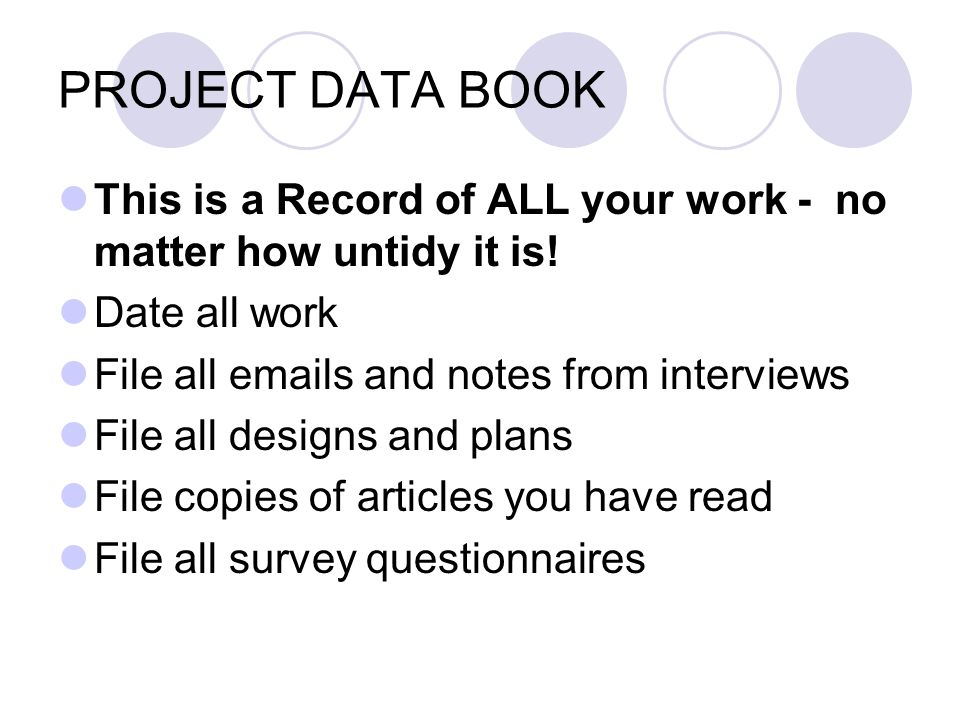 PROJECT DATA BOOK This is a Record of ALL your work - no matter how untidy it is! Date all work. File all emails and notes from interviews.
