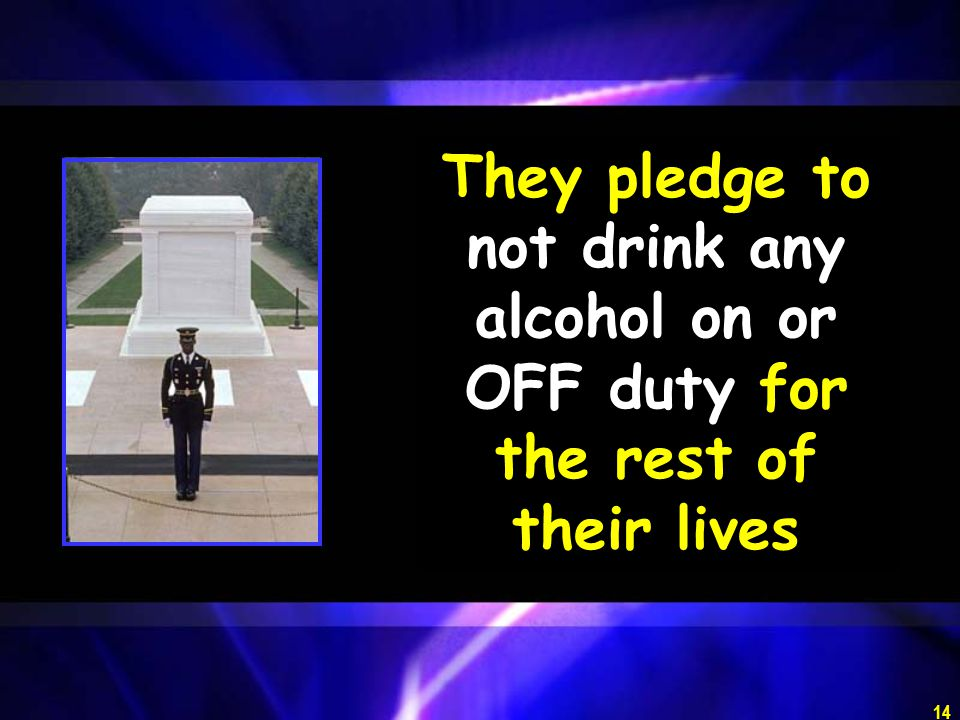 They pledge to not drink any alcohol on or OFF duty for the rest of their lives