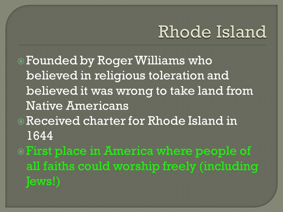 Rhode Island Founded by Roger Williams who believed in religious toleration and believed it was wrong to take land from Native Americans.