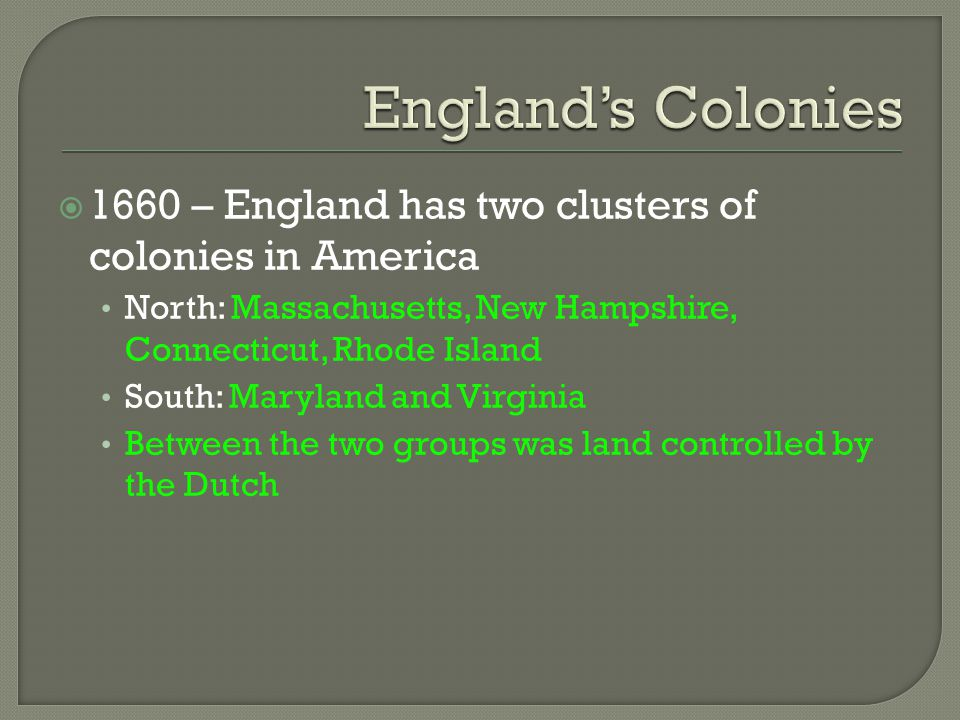 England's Colonies 1660 – England has two clusters of colonies in America. North: Massachusetts, New Hampshire, Connecticut, Rhode Island.