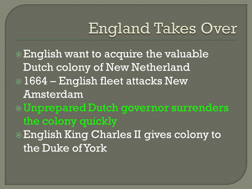England Takes Over English want to acquire the valuable Dutch colony of New Netherland. 1664 – English fleet attacks New Amsterdam.
