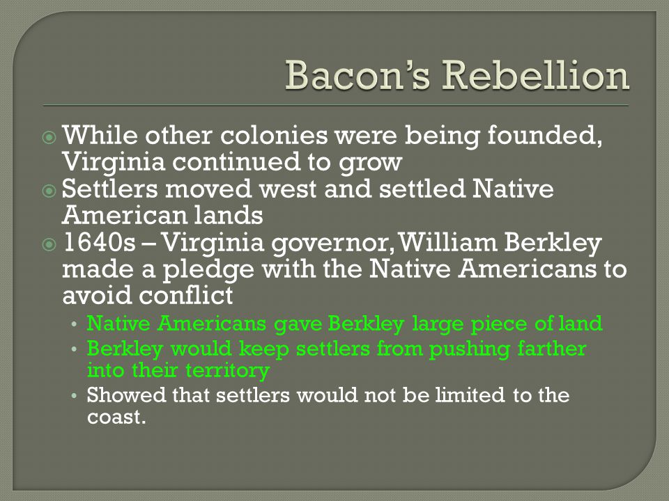 Bacon's Rebellion While other colonies were being founded, Virginia continued to grow. Settlers moved west and settled Native American lands.