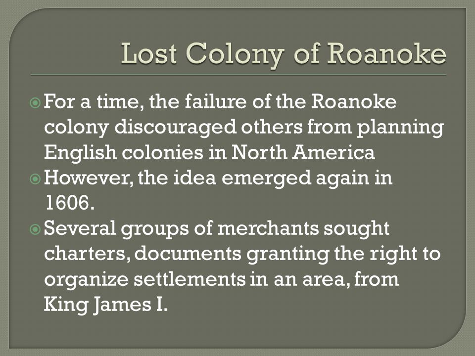 Lost Colony of Roanoke For a time, the failure of the Roanoke colony discouraged others from planning English colonies in North America.