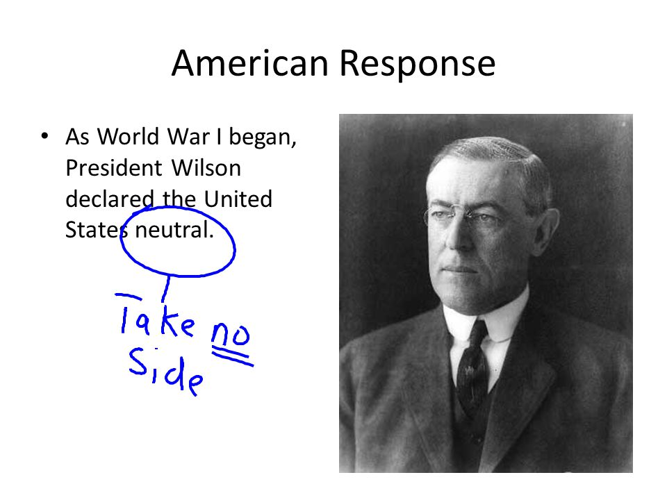 American Response As World War I began, President Wilson declared the United States neutral.