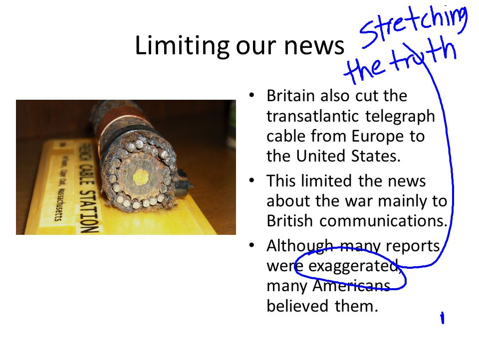 Limiting our news Britain also cut the transatlantic telegraph cable from Europe to the United States.