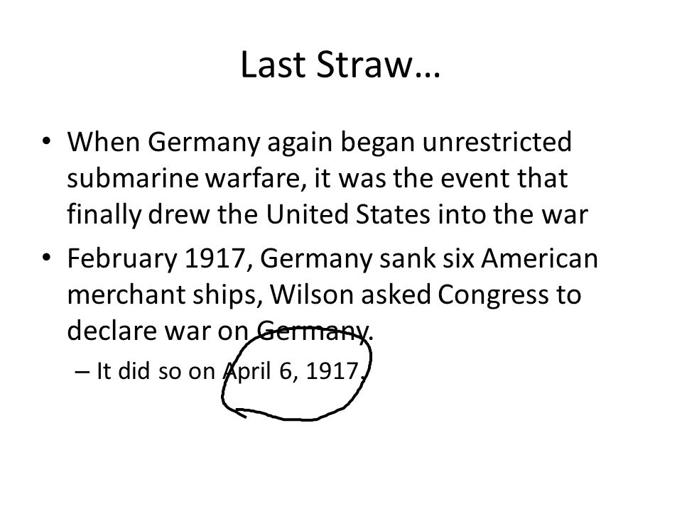 Last Straw… When Germany again began unrestricted submarine warfare, it was the event that finally drew the United States into the war.