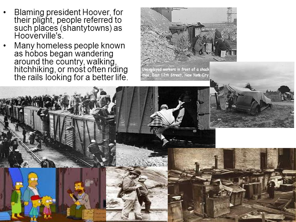 Blaming president Hoover, for their plight, people referred to such places (shantytowns) as Hooverville s.