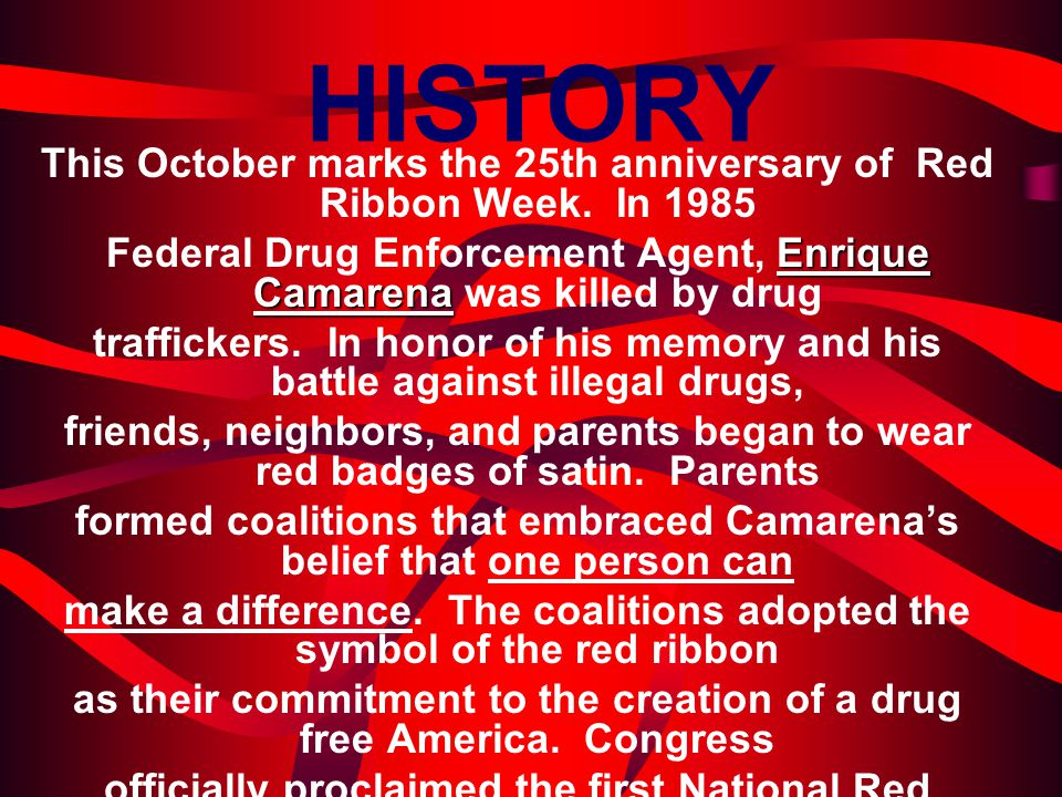 HISTORY This October marks the 25th anniversary of Red Ribbon Week. In 1985. Federal Drug Enforcement Agent, Enrique Camarena was killed by drug.