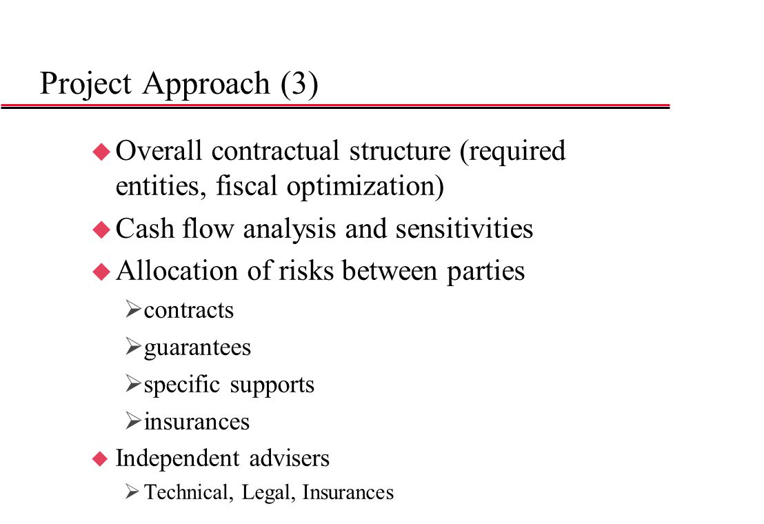 Project Approach (3) Overall contractual structure (required entities, fiscal optimization) Cash flow analysis and sensitivities.