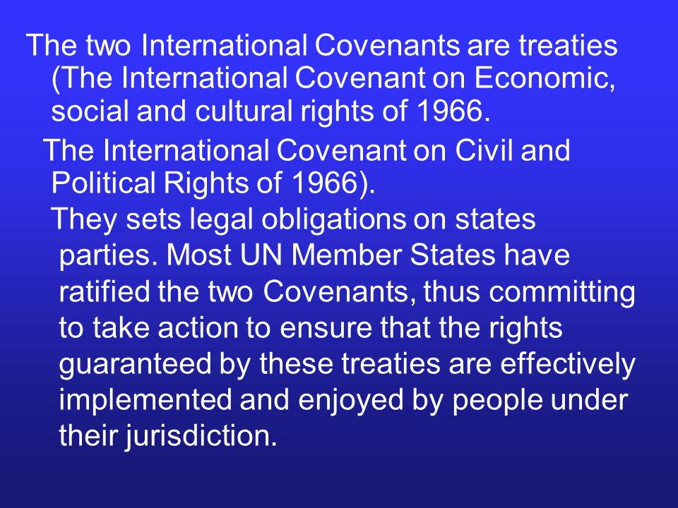The two International Covenants are treaties (The International Covenant on Economic, social and cultural rights of 1966.