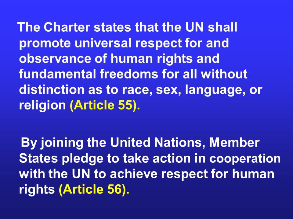 The Charter states that the UN shall promote universal respect for and observance of human rights and fundamental freedoms for all without distinction as to race, sex, language, or religion (Article 55).