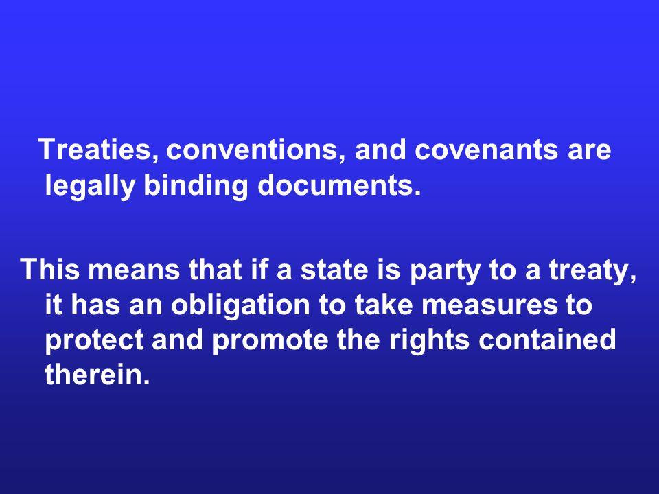 Treaties, conventions, and covenants are legally binding documents.