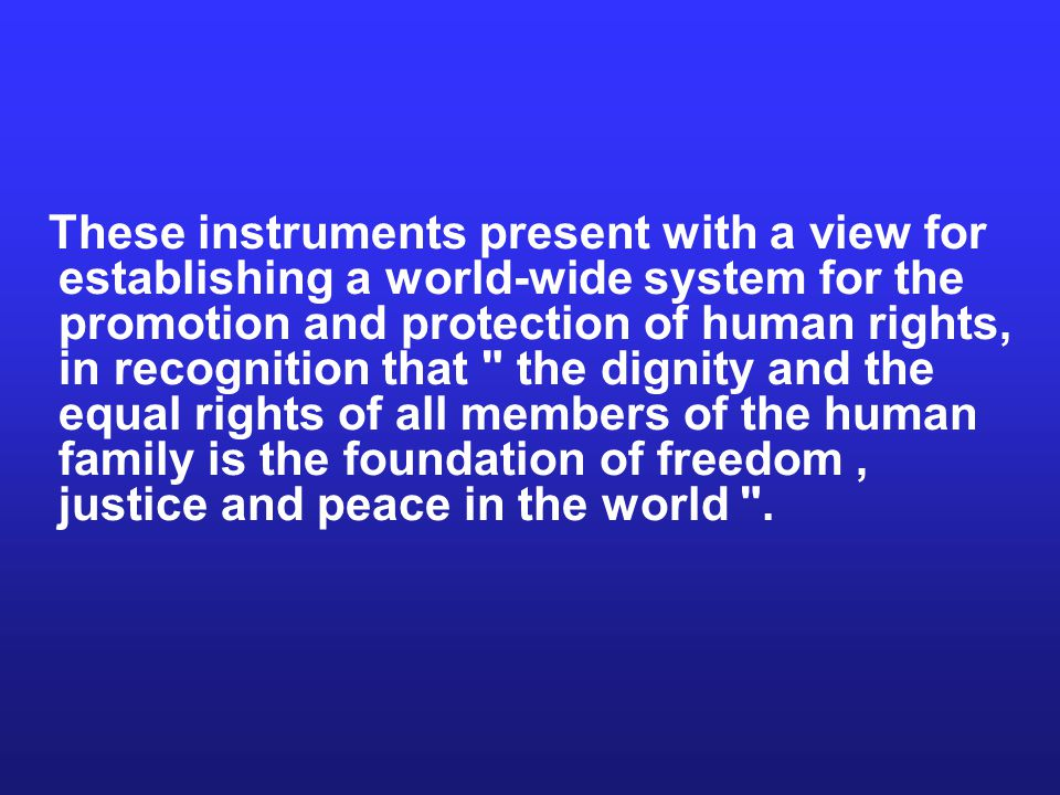 These instruments present with a view for establishing a world-wide system for the promotion and protection of human rights, in recognition that the dignity and the equal rights of all members of the human family is the foundation of freedom , justice and peace in the world .