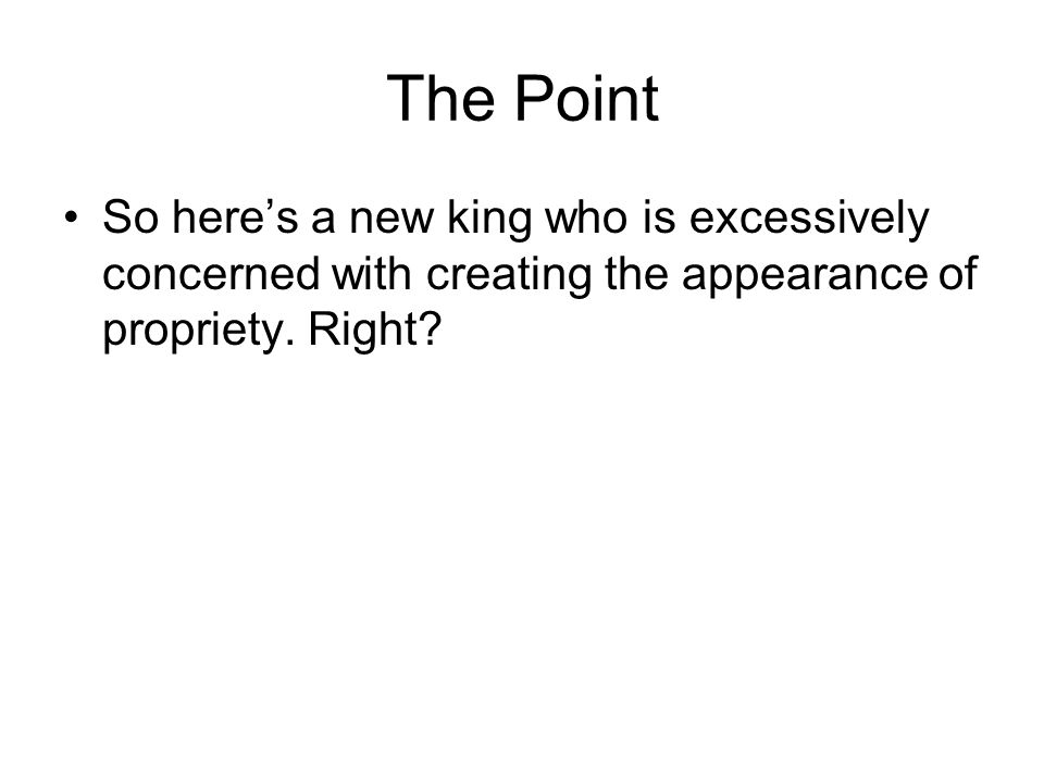 The Point So here's a new king who is excessively concerned with creating the appearance of propriety.