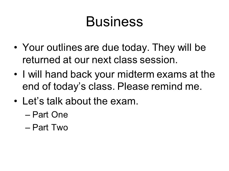 Business Your outlines are due today. They will be returned at our next class session.