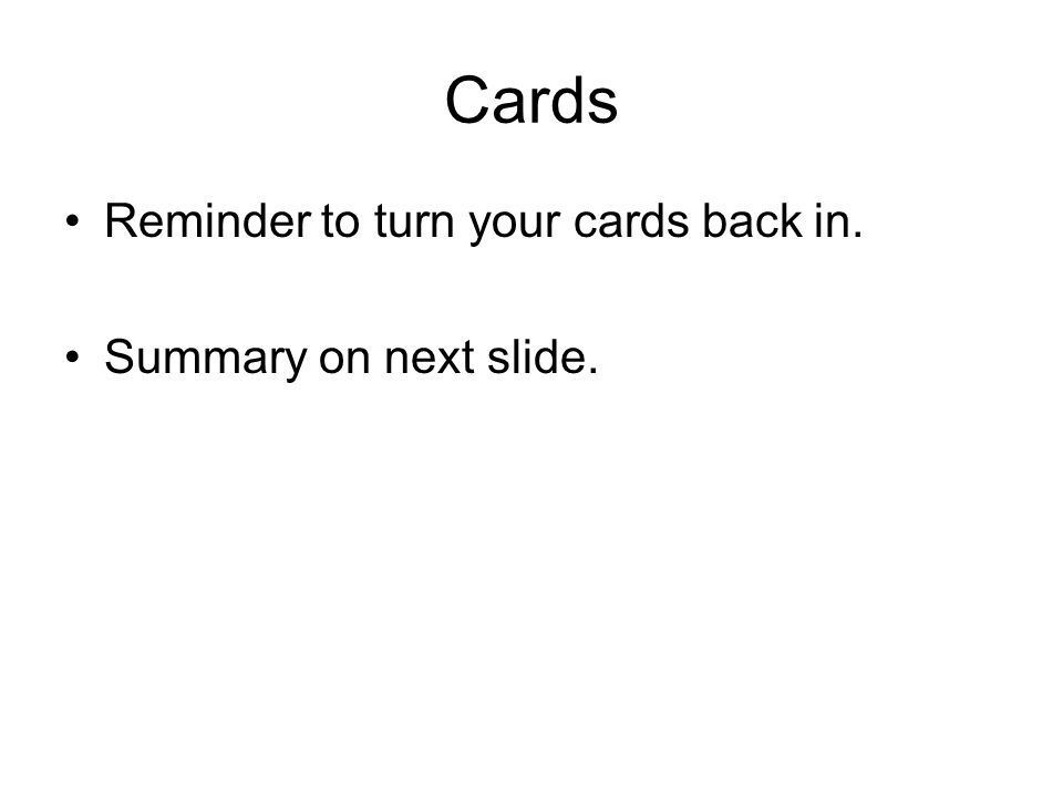 Cards Reminder to turn your cards back in. Summary on next slide.