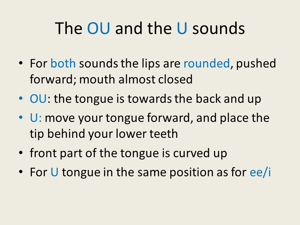 The OU and the U sounds For both sounds the lips are rounded, pushed forward; mouth almost closed. OU: the tongue is towards the back and up.
