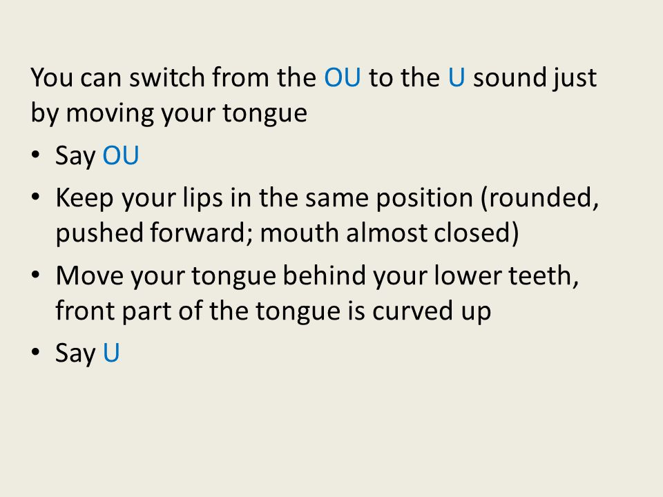 You can switch from the OU to the U sound just by moving your tongue