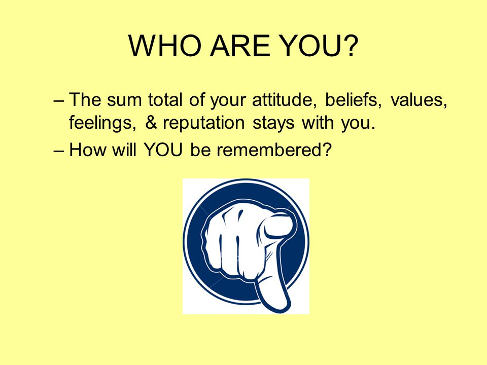 WHO ARE YOU The sum total of your attitude, beliefs, values, feelings, & reputation stays with you.