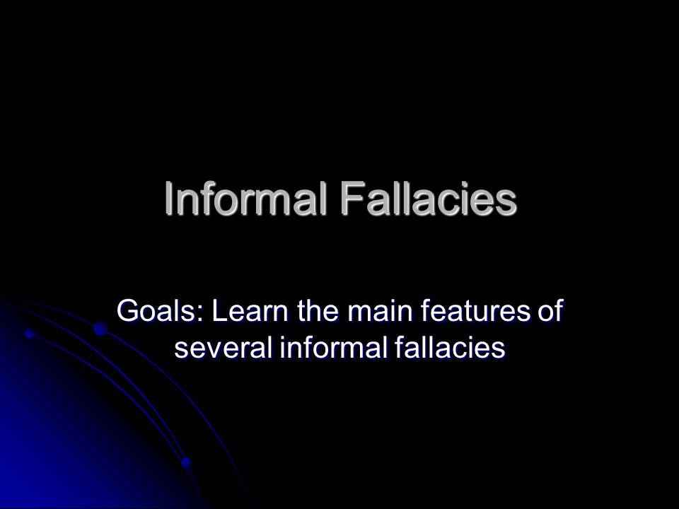 Goals: Learn the main features of several informal fallacies
