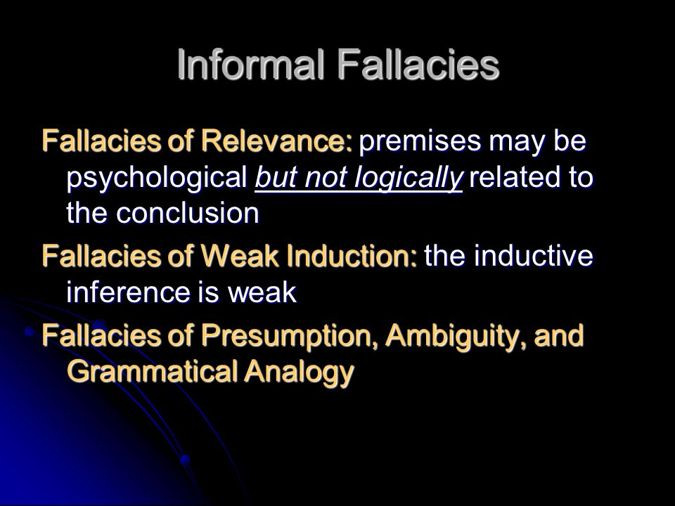 Informal Fallacies Fallacies of Relevance: premises may be psychological but not logically related to the conclusion.