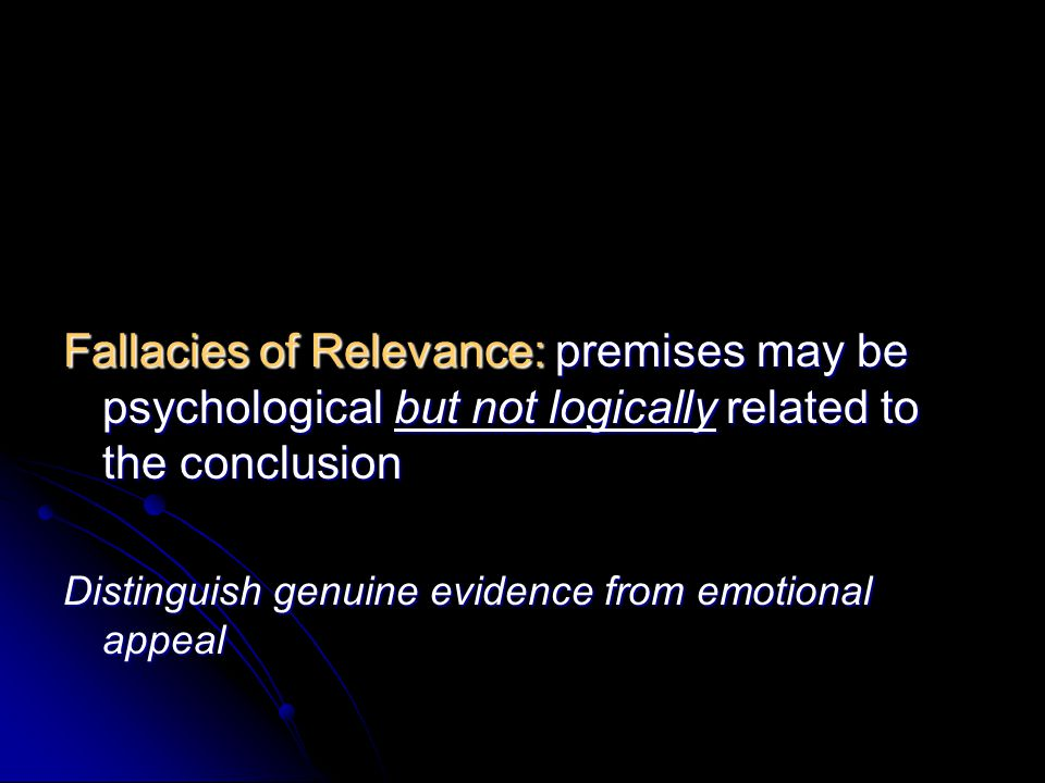 Fallacies of Relevance: premises may be psychological but not logically related to the conclusion