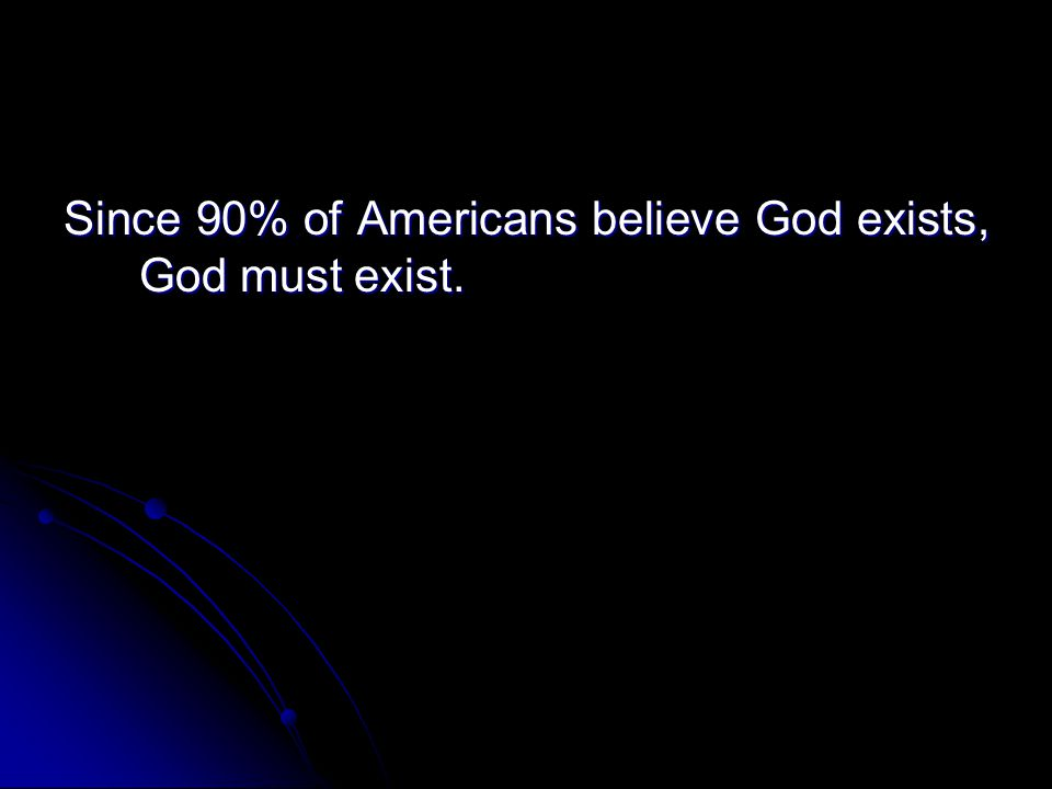Since 90% of Americans believe God exists, God must exist.