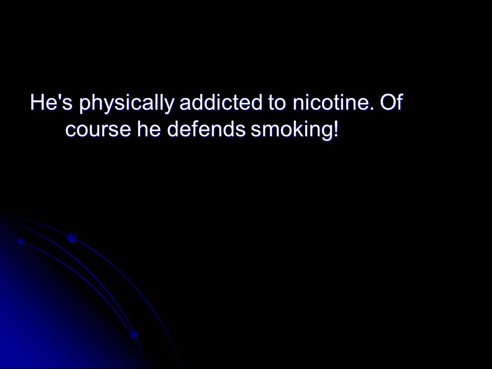 He s physically addicted to nicotine. Of course he defends smoking!