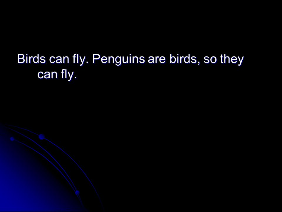 Birds can fly. Penguins are birds, so they can fly.