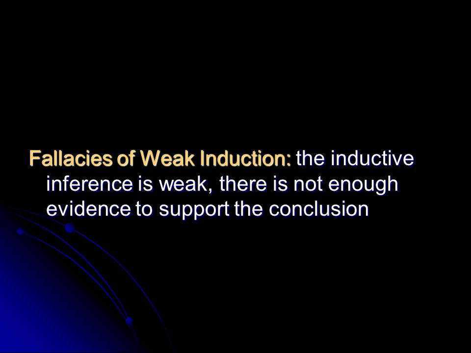 Fallacies of Weak Induction: the inductive inference is weak, there is not enough evidence to support the conclusion