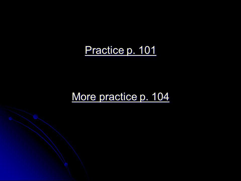 Practice p. 101 More practice p. 104