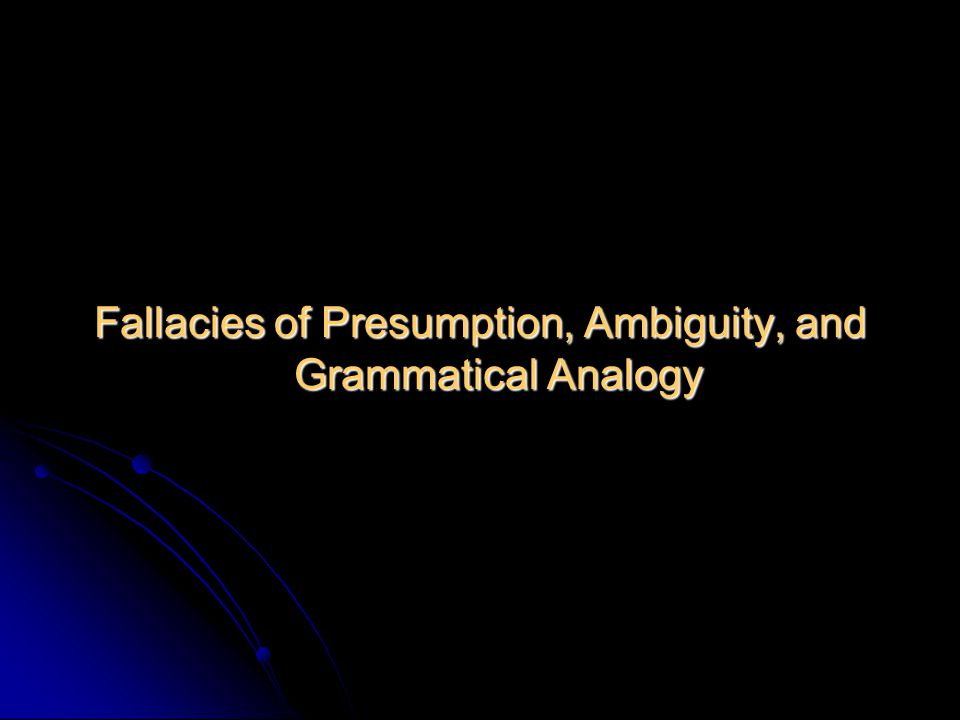 Fallacies of Presumption, Ambiguity, and Grammatical Analogy
