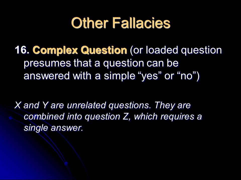 Other Fallacies 16. Complex Question (or loaded question presumes that a question can be answered with a simple yes or no )