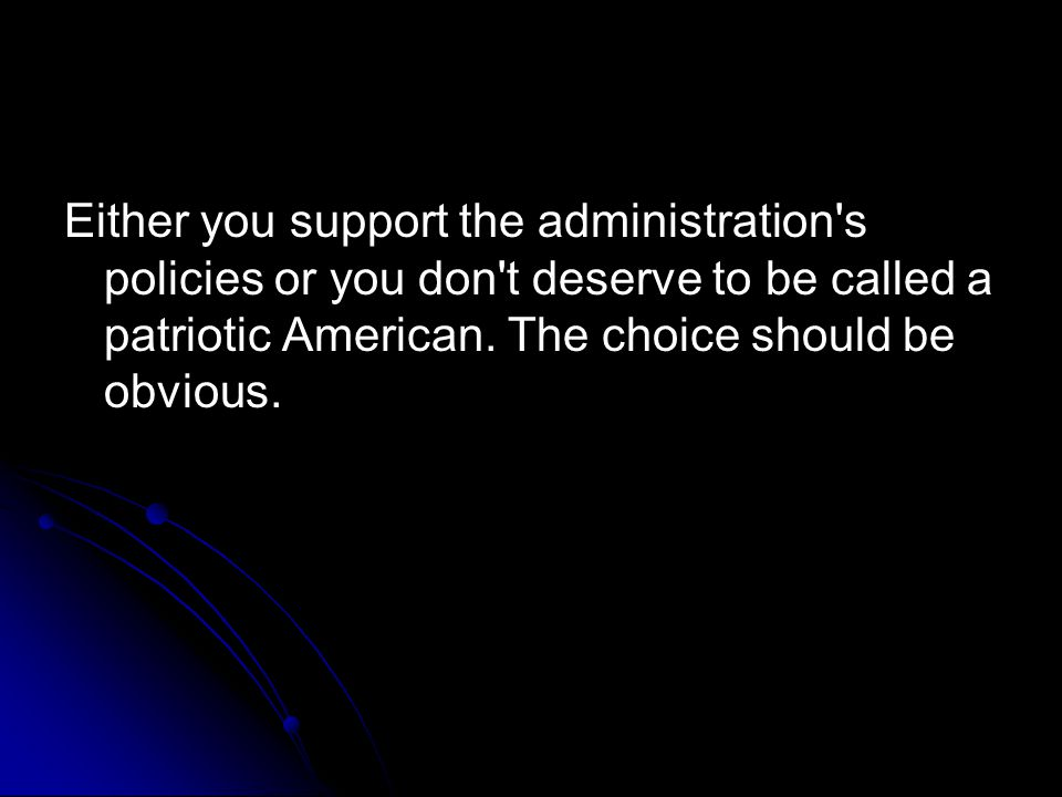 Either you support the administration s policies or you don t deserve to be called a patriotic American.