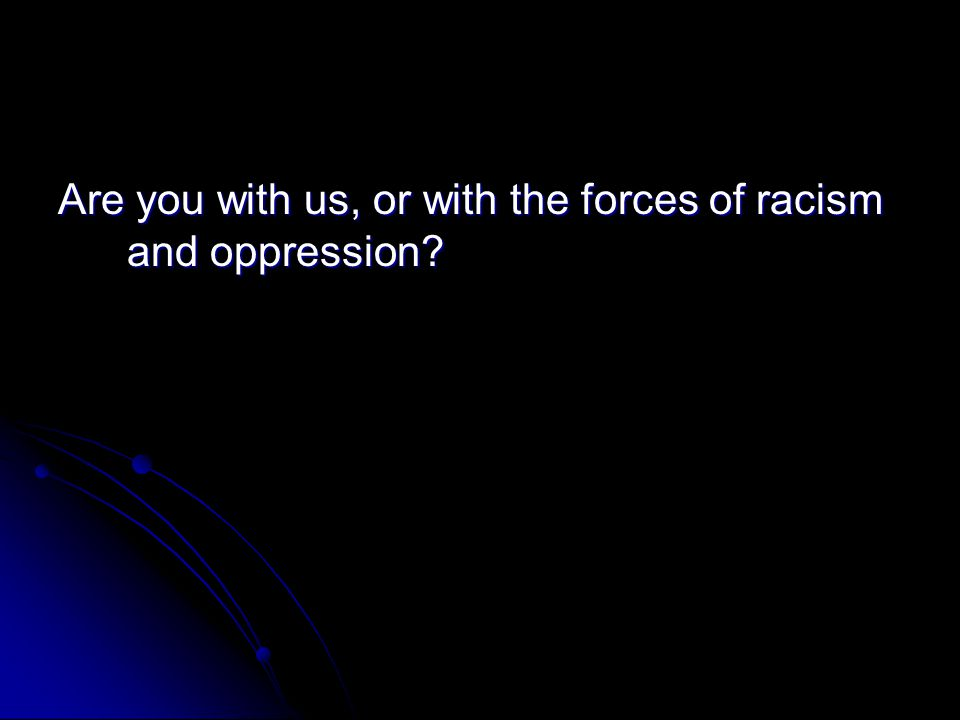 Are you with us, or with the forces of racism and oppression