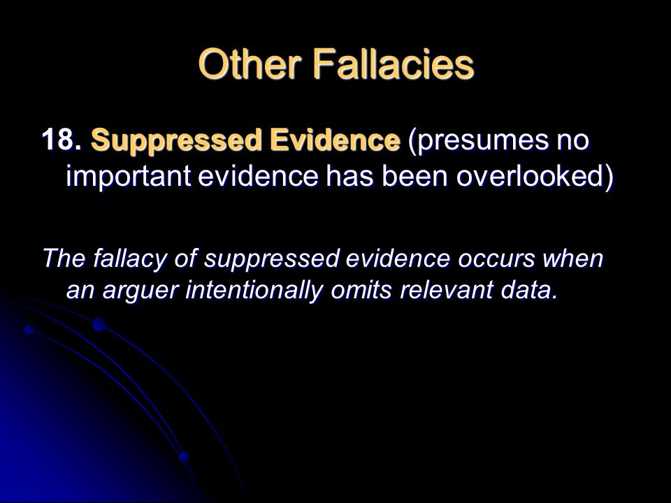 Other Fallacies 18. Suppressed Evidence (presumes no important evidence has been overlooked)