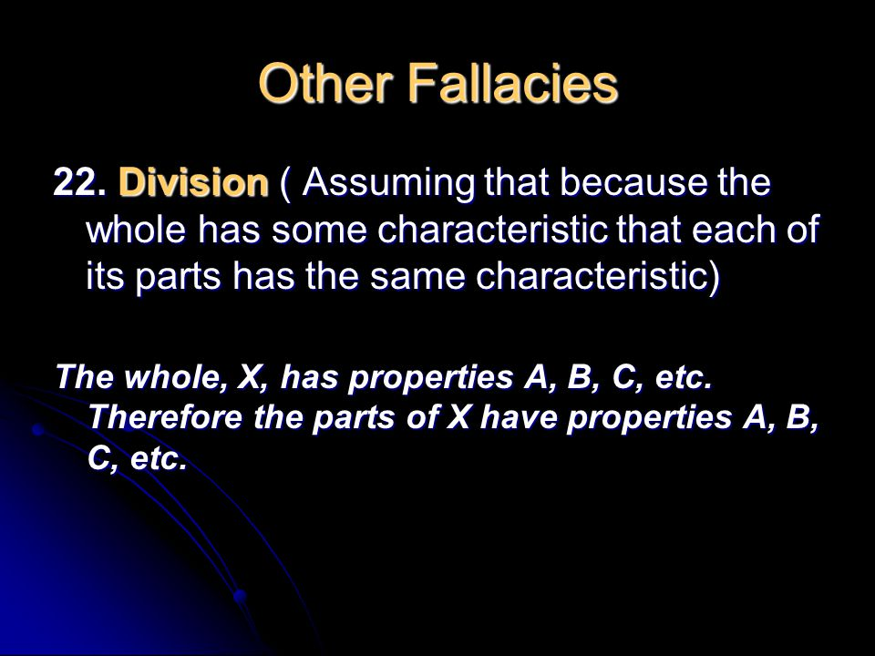 Other Fallacies 22. Division ( Assuming that because the whole has some characteristic that each of its parts has the same characteristic)