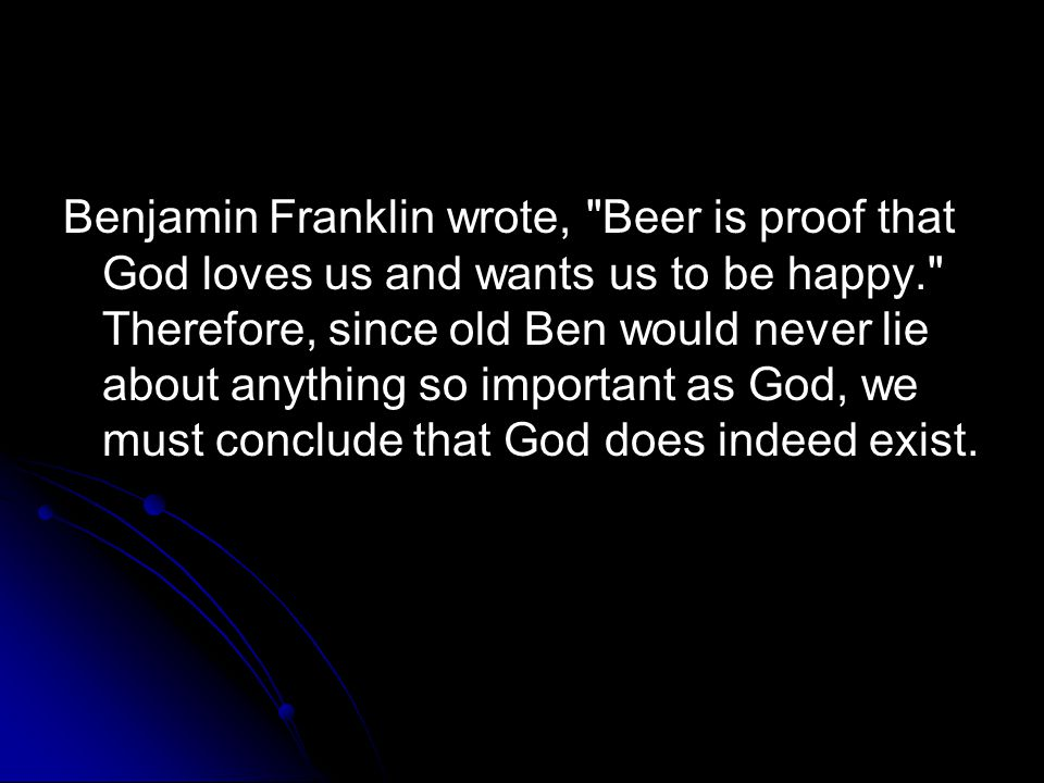 Benjamin Franklin wrote, Beer is proof that God loves us and wants us to be happy. Therefore, since old Ben would never lie about anything so important as God, we must conclude that God does indeed exist.