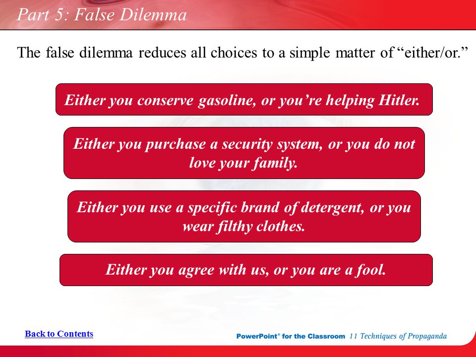 Part 5: False Dilemma The false dilemma reduces all choices to a simple matter of either/or.
