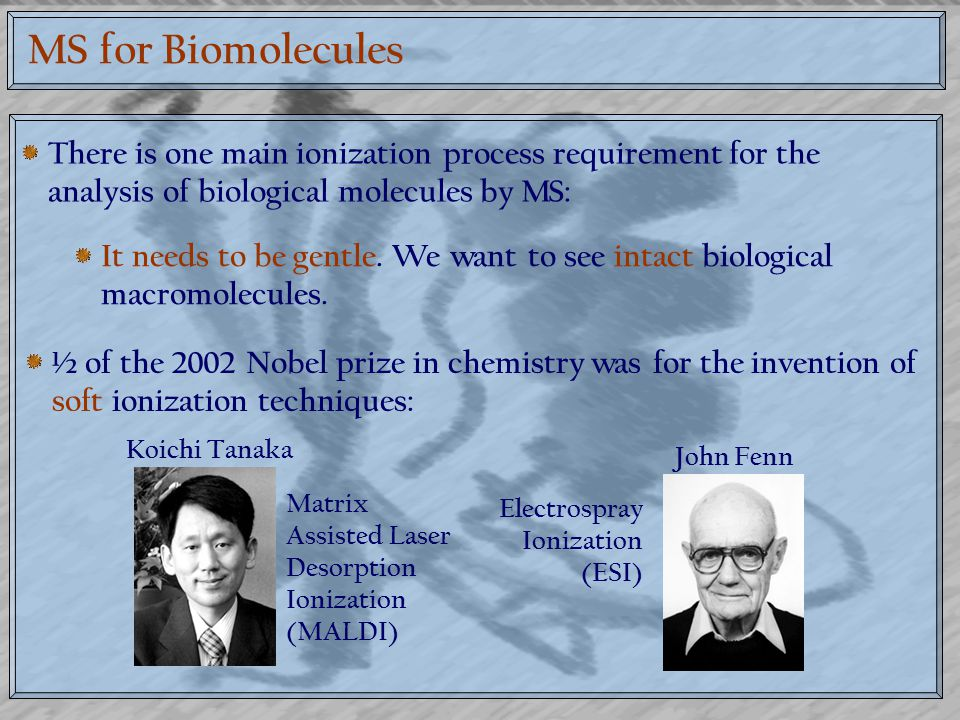 MS for Biomolecules There is one main ionization process requirement for the analysis of biological molecules by MS: