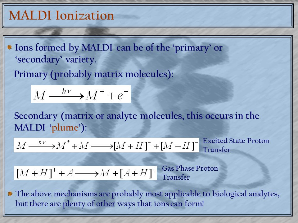MALDI Ionization Ions formed by MALDI can be of the 'primary' or 'secondary' variety. Primary (probably matrix molecules):