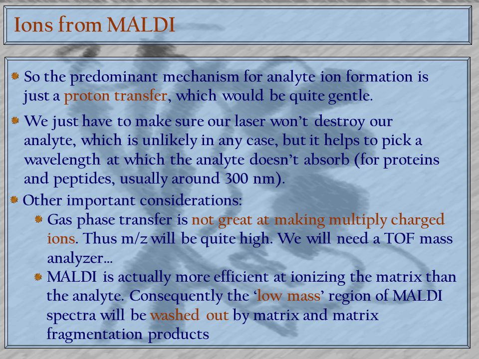 Ions from MALDI So the predominant mechanism for analyte ion formation is just a proton transfer, which would be quite gentle.